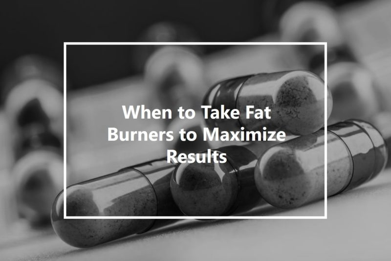 when to take fat burners to maximize results